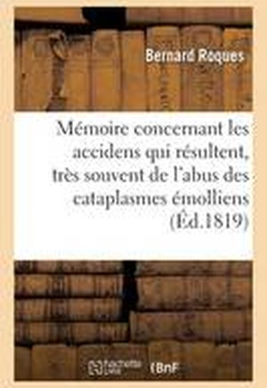 Memoire Concernant Les Accidens Qui Resultent, Tres Souvent, de L'Abus Des Cataplasmes Emolliens