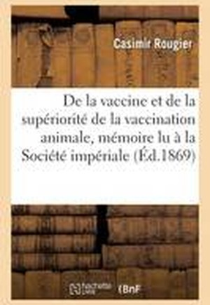 de La Vaccine Et de La Superiorite de La Vaccination Animale: Memoire Lu a la Societe Imperiale