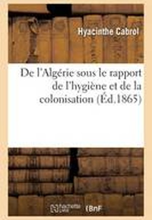 de L'Algerie Sous Le Rapport de L'Hygiene Et de La Colonisation
