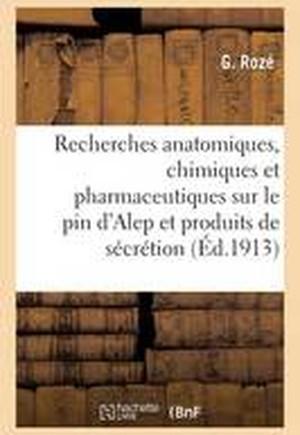 Recherches Anatomiques, Chimiques Et Pharmaceutiques Sur Le Pin D'Alep Et Ses Produits de Secretion