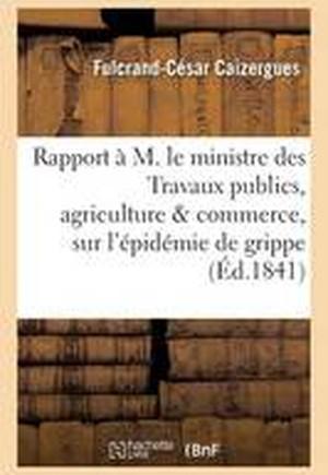 Rapport A M. Le Ministre Des Travaux Publics, Agriculture & Commerce, Sur L'Epidemie de Grippe