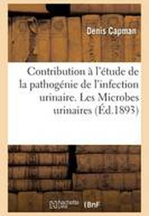 Contribution A L'Etude de La Pathogenie de L'Infection Urinaire. Les Microbes Urinaires En General