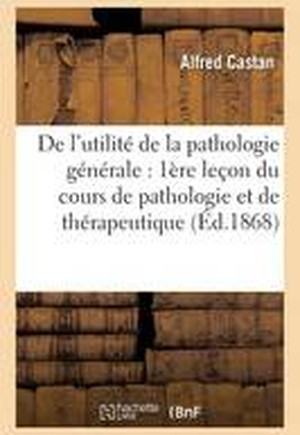 de L'Utilite de La Pathologie Generale: Premiere Lecon Du Cours de Pathologie Et de Therapeutique