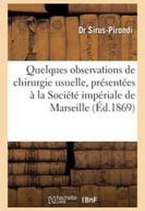 Quelques Observations de Chirurgie Usuelle, Presentees a la Societe Imperiale de Marseille 1869