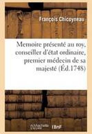 Memoire Presente Au Roy, Conseiller D'Etat Ordinaire, Premier Medecin de Sa Majeste