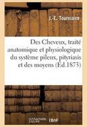 Des Cheveux, Traite Anatomique Et Physiologique Du Systeme Pileux, Pityriasis Et Des Moyens