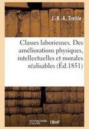 Classes Laborieuses. Des Ameliorations Physiques, Intellectuelles Et Morales Realisables