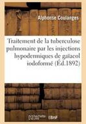 Traitement de La Tuberculose Pulmonaire Par Les Injections Hypodermiques de Gaiacol Iodoforme