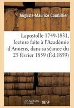 Lapostolle 1749-1831: Lecture Faite A L'Academie D'Amiens, Dans Sa Seance Du 25 Fevrier 1859