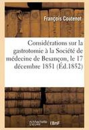 Considerations Sur La Gastrotomie: Lues a la Societe de Medecine de Besancon, Le 17 Decembre 1851