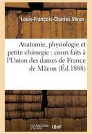 Elements D'Anatomie, de Physiologie Et de Petite Chirurgie, A L'Union Des Dames de France de Macon