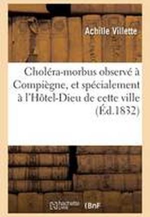 Cholera-Morbus Observe a Compiegne, Et Specialement A L'Hotel-Dieu de Cette Ville, Compte Rendu
