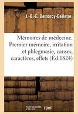 Memoires de Medecine. Premier Memoire, Irritation Et Phlegmasie, Causes, Caracteres, Effets