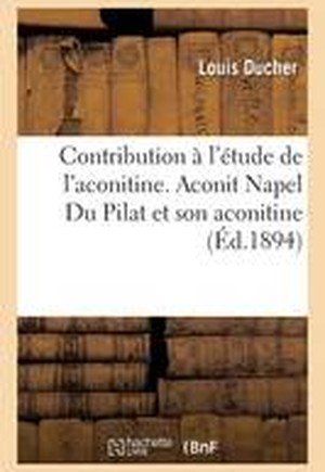 Contribution A L'Etude de L'Aconitine. Aconit Napel Du Pilat Et Son Aconitine