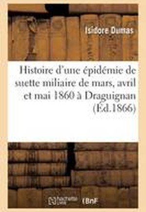 Histoire D'Une Epidemie de Suette Miliaire Pendant Les Mois de Mars, Avril Et Mai 1860 a Draguignan