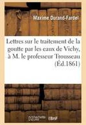 Lettres Sur Le Traitement de La Goutte Par Les Eaux de Vichy, A M. Le Professeur Trousseau