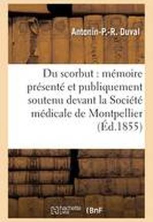 Du Scorbut: Memoire Presente Et Publiquement Soutenu Devant La Societe Medicale de Montpellier