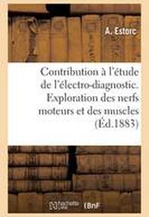 Contribution A L'Etude de L'Electro-Diagnostic. Exploration Des Nerfs Moteurs Et Des Muscles