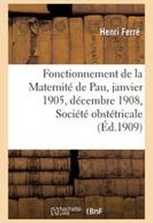 Fonctionnement de La Maternite de Pau Du 1er Janvier 1905 Au 31 Decembre 1908, Societe Obstetricale