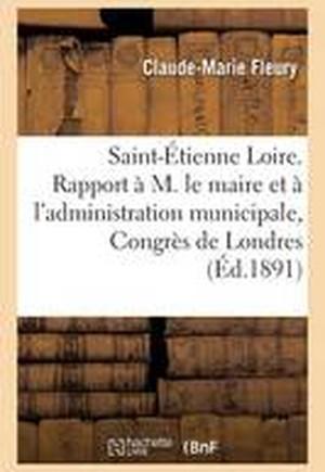 Saint-Etienne Loire. Rapport A M. Le Maire Et A L'Administration Municipale, Congres de Londres