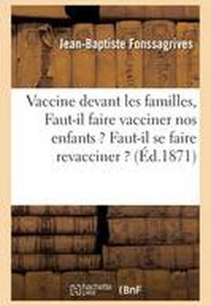 Vaccine Devant Les Familles: Faut-Il Faire Vacciner Nos Enfants ? Faut-Il Se Faire Revacciner ?