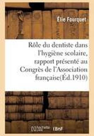 Role Du Dentiste Dans L'Hygiene Scolaire: Rapport Presente Au Congres de L'Association Francaise