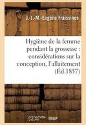 Hygiene de La Femme Pendant La Grossesse: Avec Des Considerations Sur La Conception, L'Allaitement