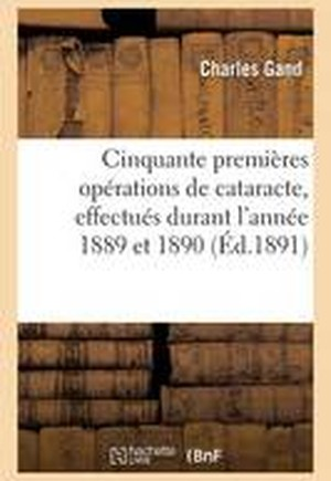Cinquante Premieres Operations de Cataracte, Effectues Durant L'Annee 1889 Et 1890