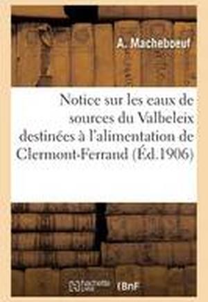 Notice Sur Les Eaux de Sources Du Valbeleix Destinees A L'Alimentation de Clermont-Ferrand