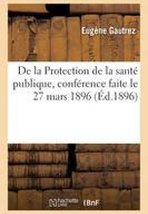 de La Protection de La Sante Publique, Conference Faite Le 27 Mars 1896