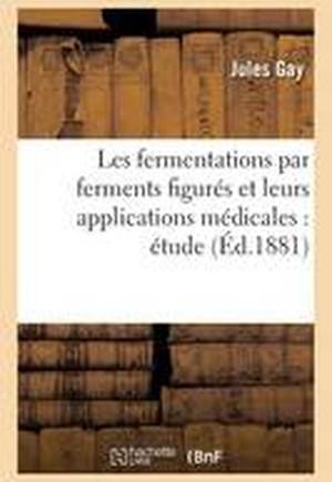 Les Fermentations Par Ferments Figures Et Leurs Applications Medicales: Etude