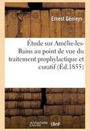 Etude Sur Amelie-Les-Bains Au Point de Vue Du Traitement Prophylactique Et Curatif