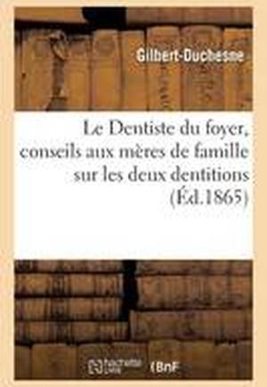 Le Dentiste Du Foyer, Conseils Aux Meres de Famille Sur Les Deux Dentitions