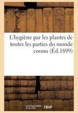 L'Hygi�ne Par Les Plantes de Toutes Les Parties Du Monde Connu