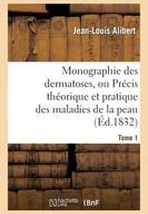 Monographie Des Dermatoses, Ou Pr cis Th orique Et Pratique Des Maladies de la Peau. Tome 1