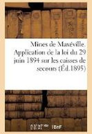 Mines de Max�ville. Application de la Loi Du 29 Juin 1894 Sur Les Caisses de Secours Et de Retraites