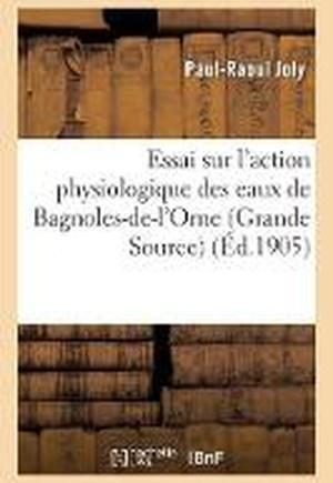 Essai Sur l'Action Physiologique Des Eaux de Bagnoles-De-l'Orne Grande Source, Par Le Dr P.-R. Joly,