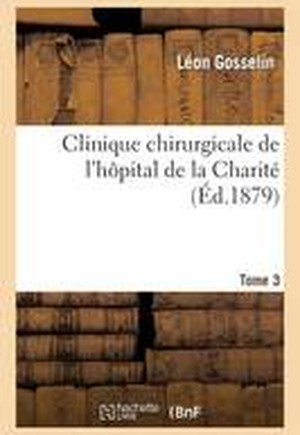 Clinique Chirurgicale de l'H pital de la Charit . Tome 3