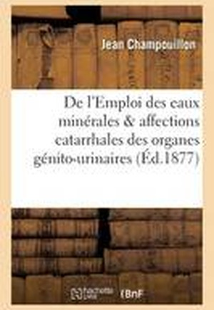 de L'Emploi Des Eaux Minerales & Affections Catarrhales Des Organes Genito-Urinaires