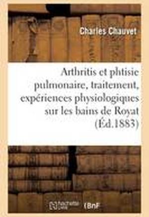 Arthritis Et Phtisie Pulmonaire, Traitement, Experiences Physiologiques Sur Les Bains de Royat