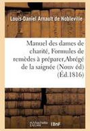 Manuel Des Dames de Charit , Ou Formules de Rem des Faciles Pr parer, Abr g de la Saign e