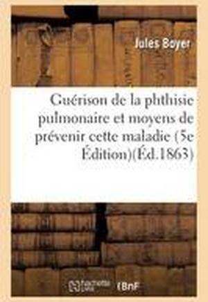 Guerison de La Phthisie Pulmonaire Et Moyens de Prevenir Cette Maladie Edition 5