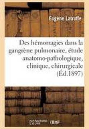 Des Hemorragies Dans La Gangrene Pulmonaire: Etude Anatomo-Pathologique, Clinique Et Chirurgicale
