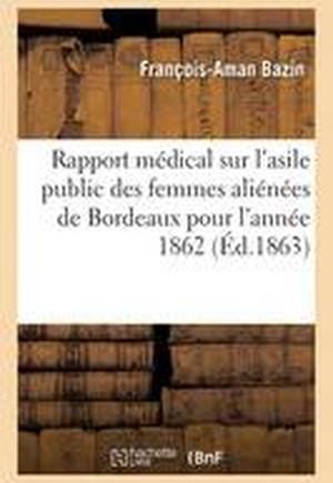 Rapport Medical Sur L'Asile Public Des Femmes Alienees de Bordeaux Pour L'Annee 1862