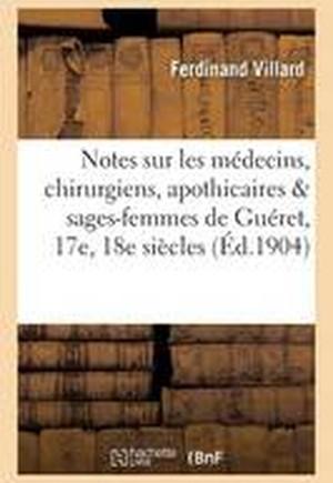 Notes Sur Les Medecins, Chirurgiens, Apothicaires & Sages-Femmes de Gueret Aux 17e Et 18e Siecles