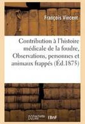 Contribution A L'Histoire Medicale de La Foudre: Observations de Personnes Et D'Animaux Frappes
