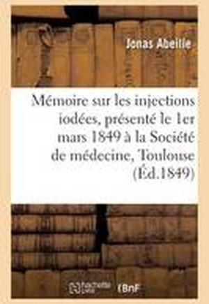 Memoire Sur Les Injections Iodees, Presente Le 1er Mars 1849 a la Societe de Medecine de Toulouse