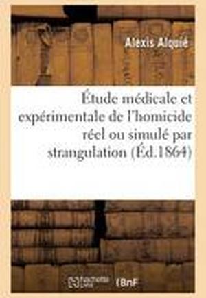 Etude Medicale Et Experimentale de L'Homicide Reel Ou Simule Par Strangulation
