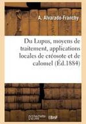 Du Lupus, de Ses Divers Moyens de Traitement Et En Particulier Des Applications Locales de Creosote