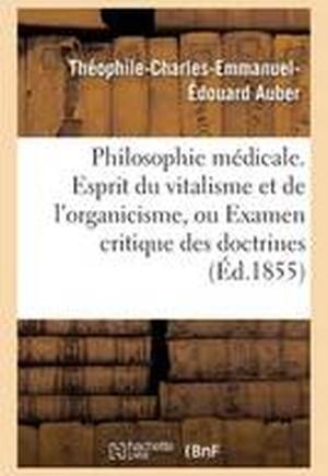 Philosophie M�dicale. Esprit Du Vitalisme de l'Organicisme, Examen Critique